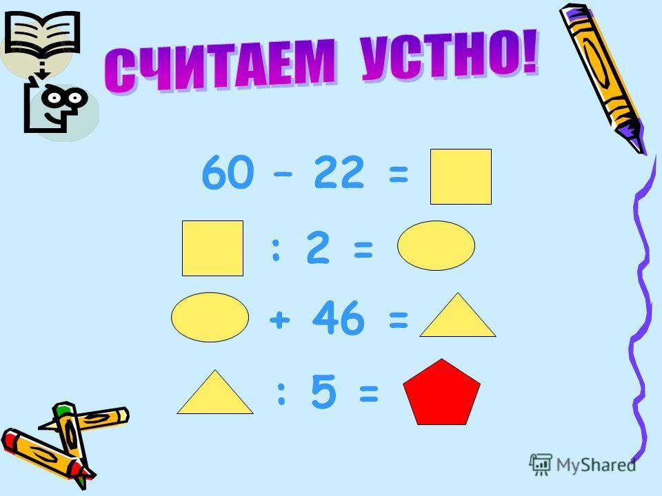 60 – 22 = : 2 = + 46 = : 5 =