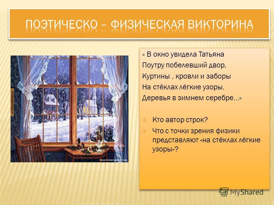 « В окно увидела Татьяна Поутру побелевший двор, Куртины, кровли и заборы На стёклах лёгкие узоры, Деревья в зимнем серебре…» Кто автор строк? Что с точки зрения физики представляют «на стёклах лёгкие узоры»? « В окно увидела Татьяна Поутру побелевши