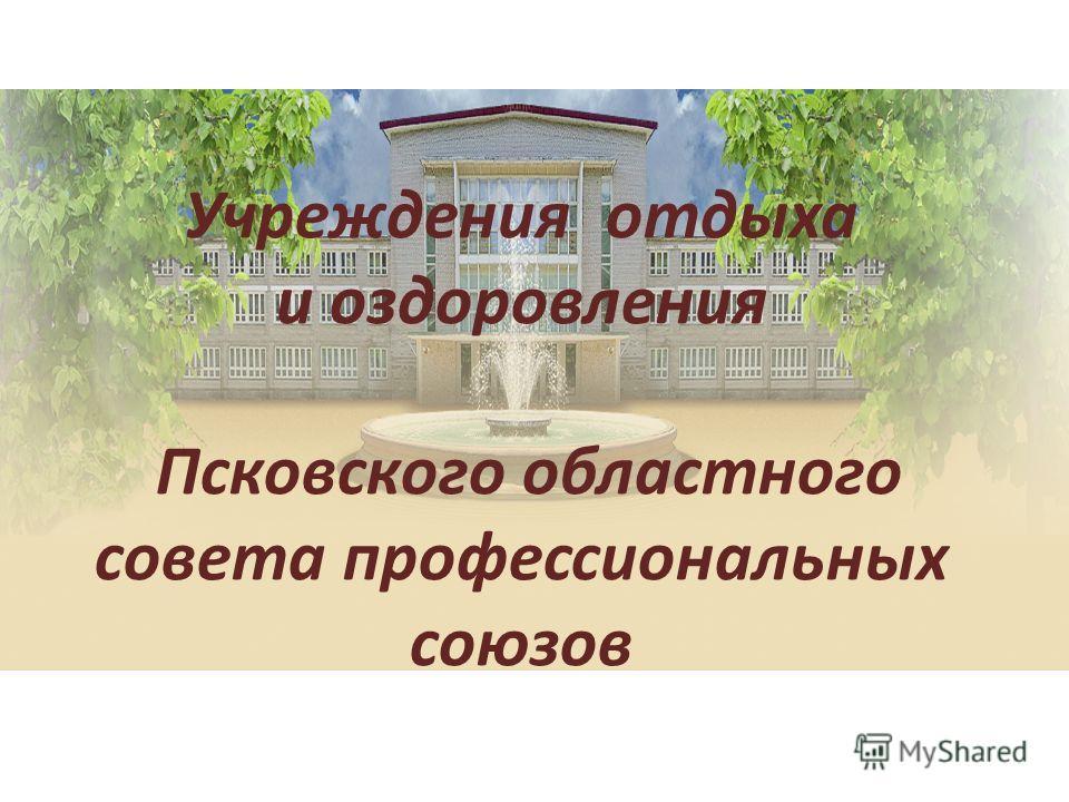 Учреждения отдыха и оздоровления Псковского областного совета профессиональных союзов