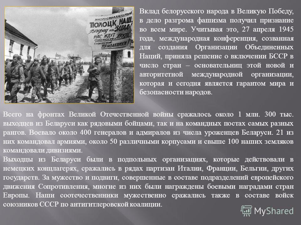 Вклад белорусского народа в Великую Победу, в дело разгрома фашизма получил признание во всем мире. Учитывая это, 27 апреля 1945 года, международная конференция, созванная для создания Организации Объединенных Наций, приняла решение о включении БССР