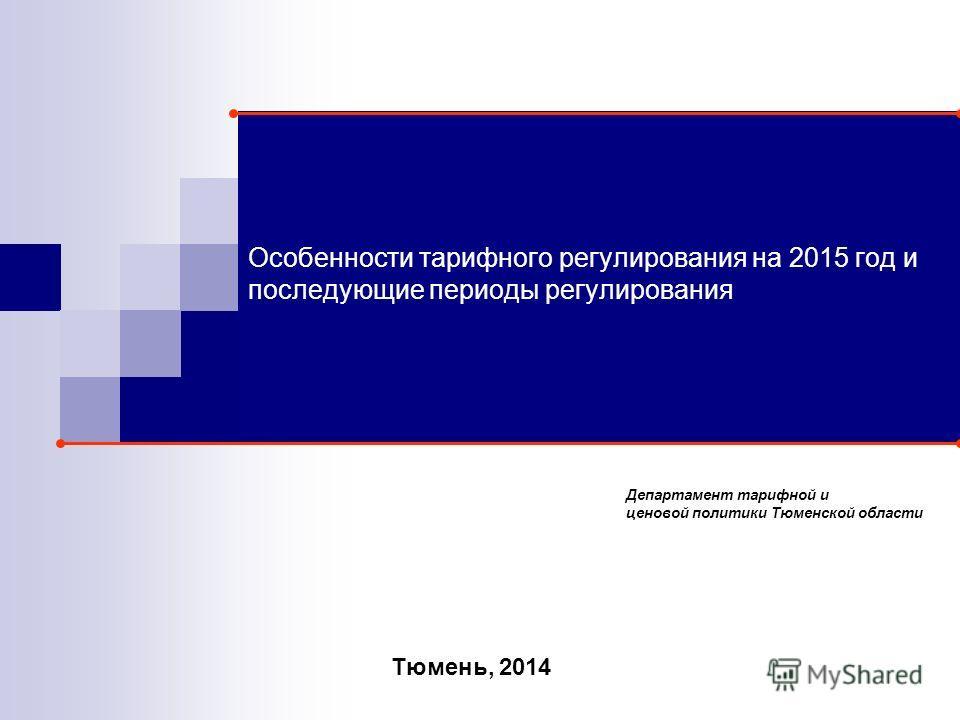 Особенности тарифного регулирования на 2015 год и последующие периоды регулирования Тюмень, 2014 Департамент тарифной и ценовой политики Тюменской области