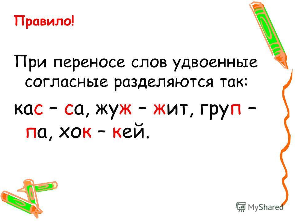 Правило! При переносе слов удвоенные согласные разделяются так: кас – са, жуж – жит, груп – па, хок – кей.