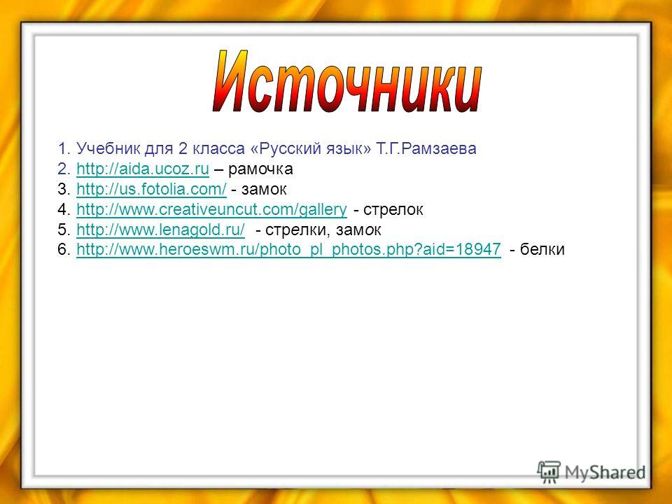 1. Учебник для 2 класса «Русский язык» Т.Г.Рамзаева 2. http://aida.ucoz.ru – рамочкаhttp://aida.ucoz.ru 3. http://us.fotolia.com/ - замокhttp://us.fotolia.com/ 4. http://www.creativeuncut.com/gallery - стрелокhttp://www.creativeuncut.com/gallery 5. h