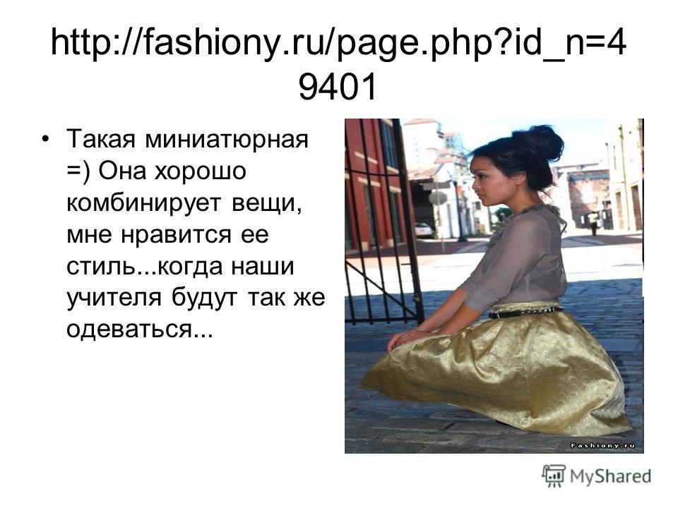 http://fashiony.ru/page.php?id_n=4 9401 Такая миниатюрная =) Она хорошо комбинирует вещи, мне нравится ее стиль...когда наши учителя будут так же одеваться...