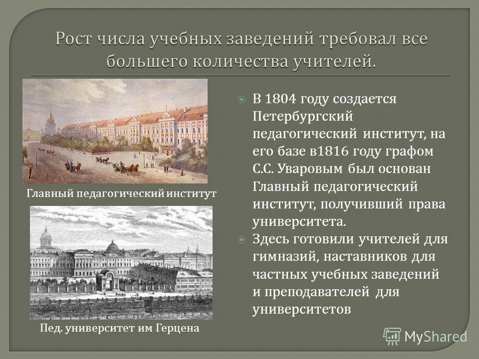 В 1804 году создается Петербургский педагогический институт, на его базе в 1816 году графом С. С. Уваровым был основан Главный педагогический институт, получивший права университета. Здесь готовили учителей для гимназий, наставников для частных учебн