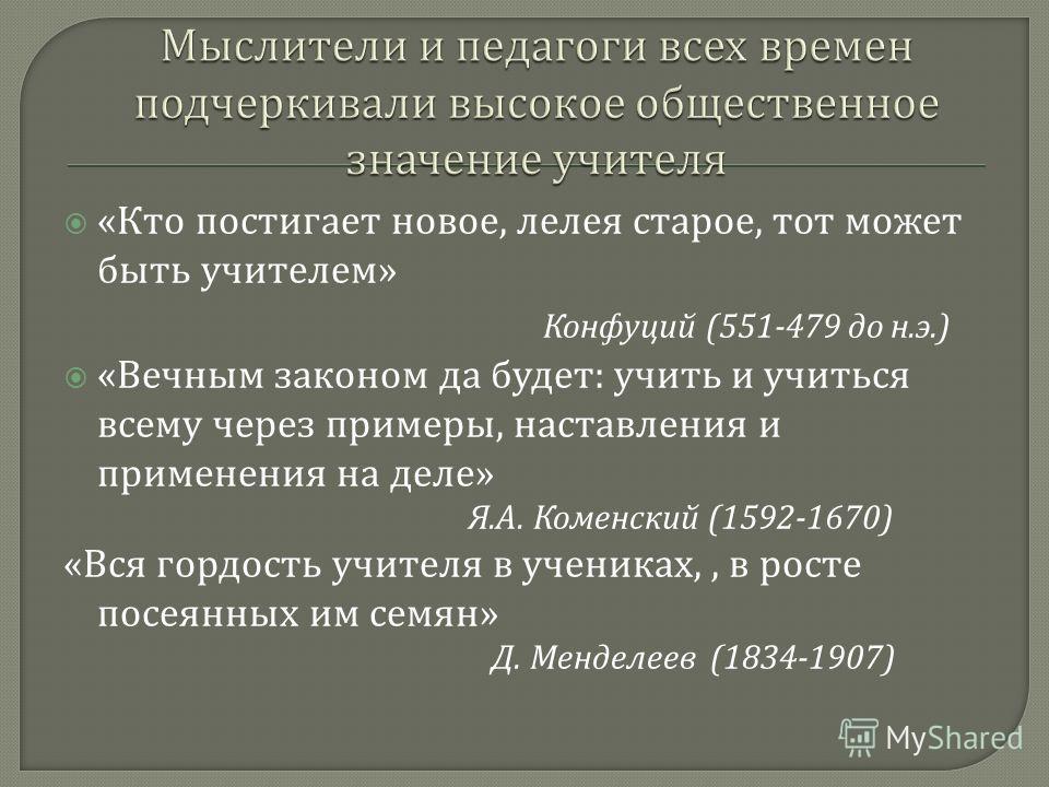« Кто постигает новое, лелея старое, тот может быть учителем » Конфуций (551-479 до н. э.) « Вечным законом да будет : учить и учиться всему через примеры, наставления и применения на деле » Я. А. Коменский (1592-1670) « Вся гордость учителя в ученик