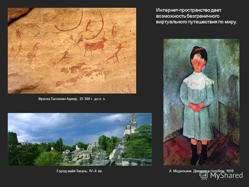 Интернет-пространство дает возможность безграничного виртуального путешествия по миру. Фреска Тассилин-Аджер. 25 500 г. до н. э. А. Модильяни. Девочка в голубом. 1918Город майя Тикаль. IV–X вв.