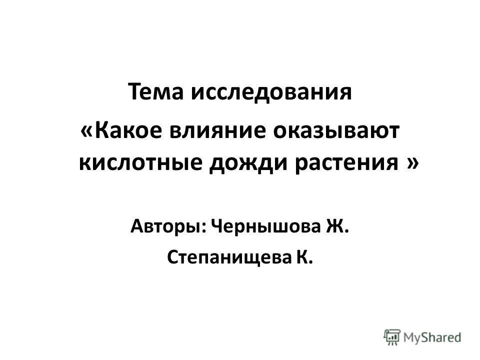Тема исследования «Какое влияние оказывают кислотные дожди растения » Авторы: Чернышова Ж. Степанищева К.