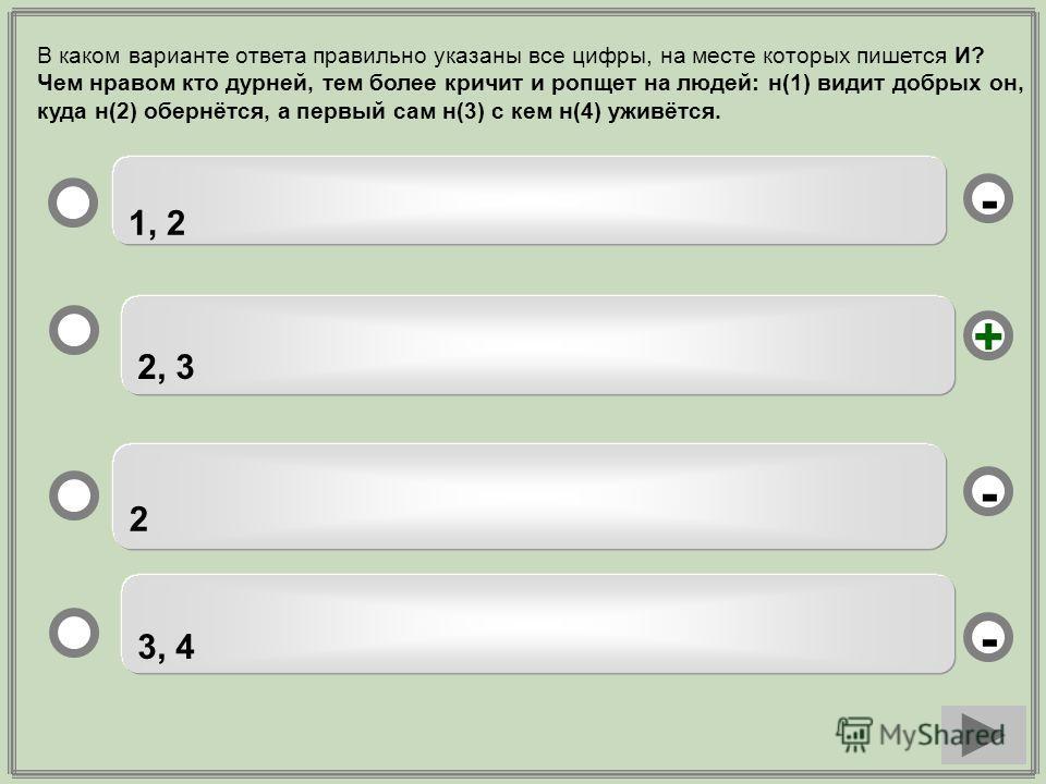 2, 3 2 3, 4 1, 2 - - + - В каком варианте ответа правильно указаны все цифры, на месте которых пишется И? Чем нравом кто дурней, тем более кричит и ропщет на людей: н(1) видит добрых он, куда н(2) обернётся, а первый сам н(3) с кем н(4) уживётся.