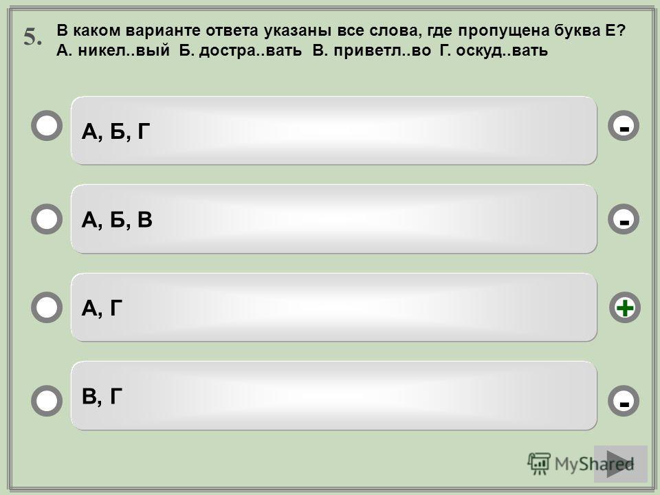 5. А, Б, Г А, Б, В А, Г В, Г - - + - В каком варианте ответа указаны все слова, где пропущена буква Е? А. никел..вый Б. достра..вать В. приветл..во Г. оскуд..вать