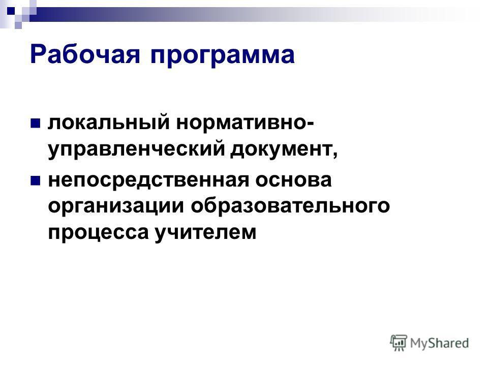 Рабочая программа локальный нормативно- управленческий документ, непосредственная основа организации образовательного процесса учителем