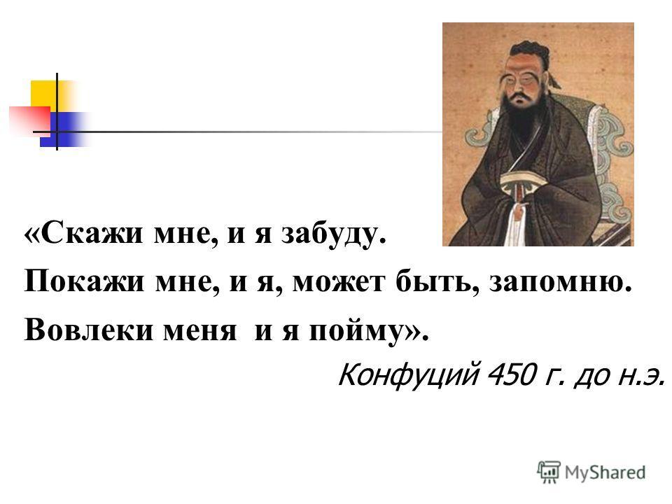 «Скажи мне, и я забуду. Покажи мне, и я, может быть, запомню. Вовлеки меня и я пойму». Конфуций 450 г. до н.э.