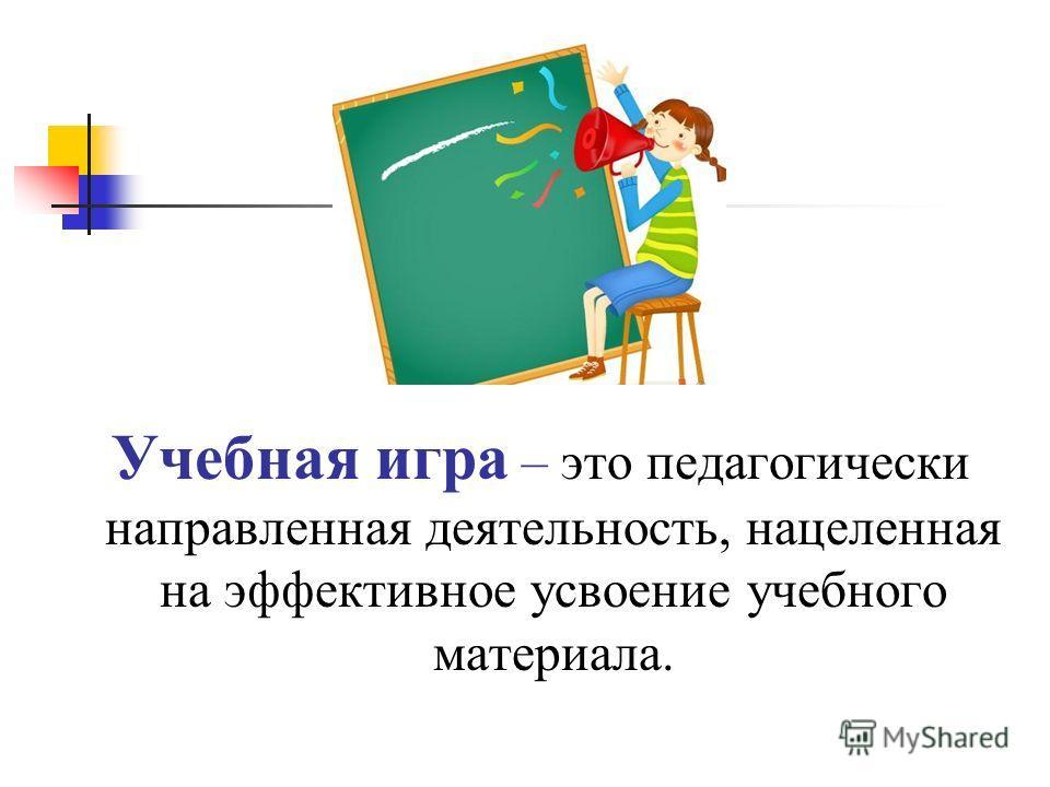 Учебная игра – это педагогически направленная деятельность, нацеленная на эффективное усвоение учебного материала.