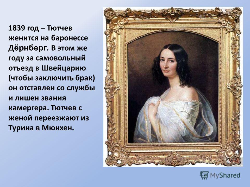 1839 год – Тютчев женится на баронессе Д ёрнберг. В этом же году за самовольный отъезд в Швейцарию (чтобы заключить брак) он отставлен со службы и лишен звания камергера. Тютчев с женой переезжают из Турина в Мюнхен.