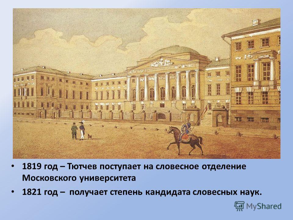 1819 год – Тютчев поступает на словесное отделение Московского университета 1821 год – получает степень кандидата словесных наук.