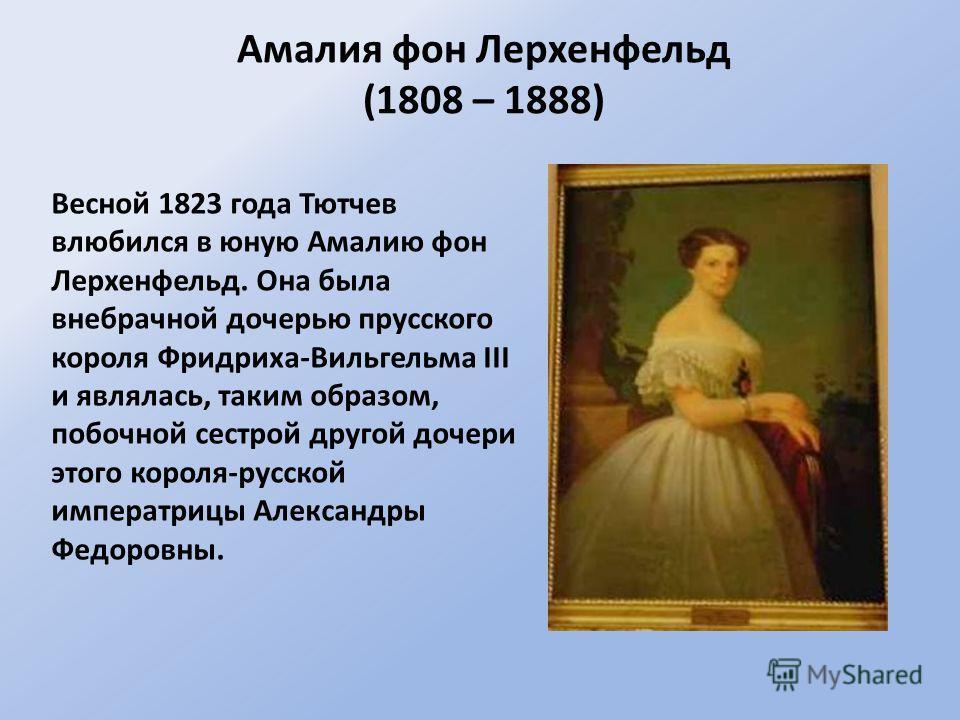 Весной 1823 года Тютчев влюбился в юную Амалию фон Лерхенфельд. Она была внебрачной дочерью прусского короля Фридриха-Вильгельма III и являлась, таким образом, побочной сестрой другой дочери этого короля-русской императрицы Александры Федоровны. Амал