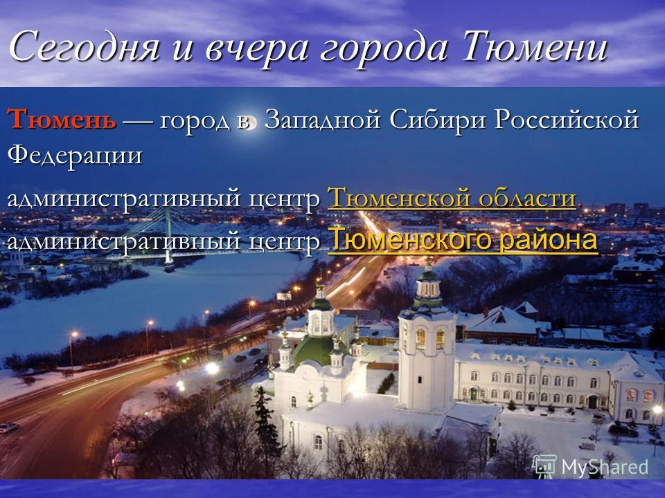Сегодня и вчера города Тюмени Тюмень город в Западной Сибири Российской Федерации административный центр Тюменской области. Тюменской областиТюменской области административный центр Тюменского района Тюменского района Тюменского района
