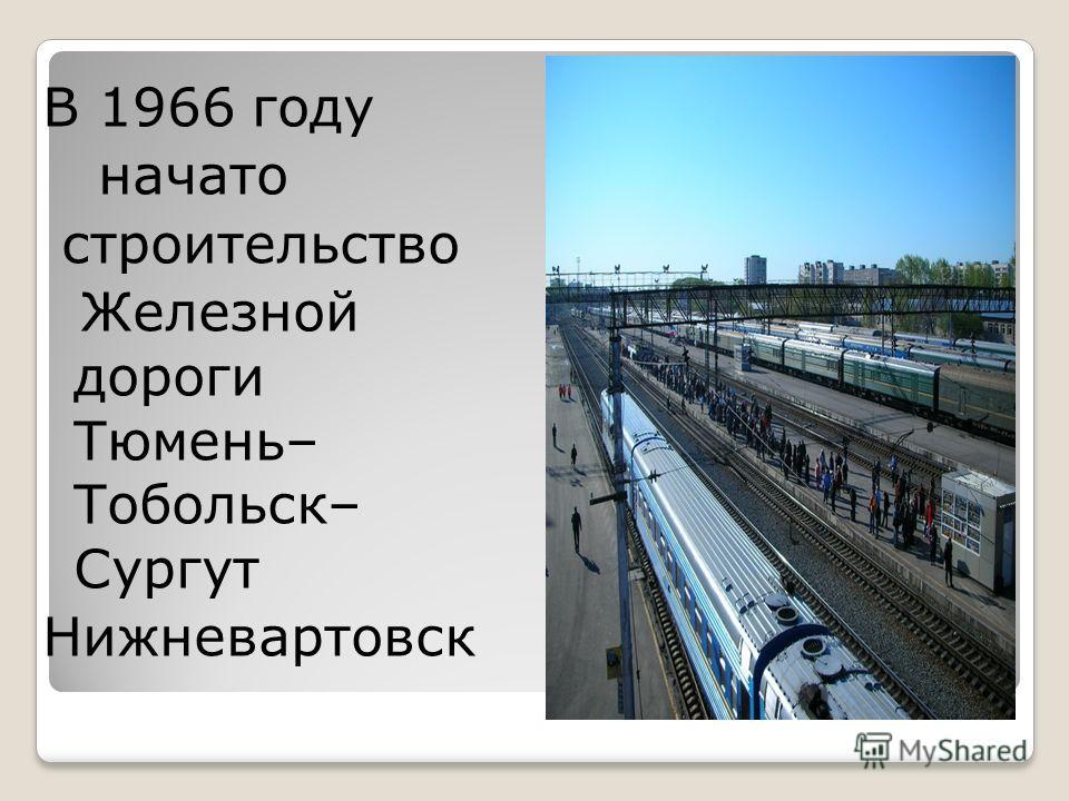 В 1966 году начато строительство Железной дороги Тюмень– Тобольск– Сургут Нижневартовск