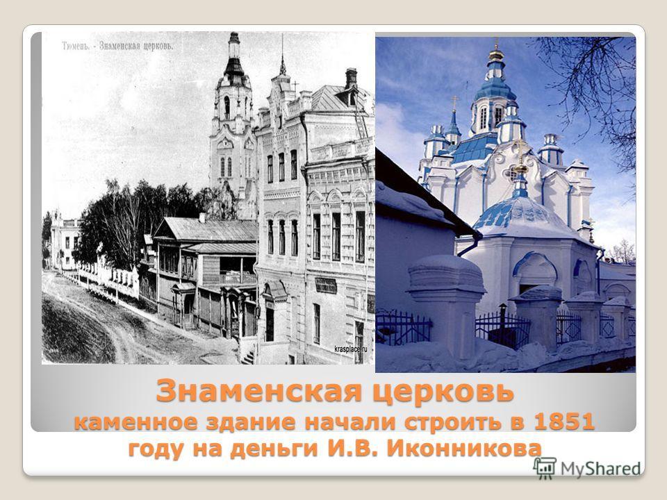 Знаменская церковь каменное здание начали строить в 1851 году на деньги И.В. Иконникова