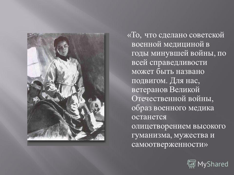 « То, что сделано советской военной медициной в годы минувшей войны, по всей справедливости может быть названо подвигом. Для нас, ветеранов Великой Отечественной войны, образ военного медика останется олицетворением высокого гуманизма, мужества и сам