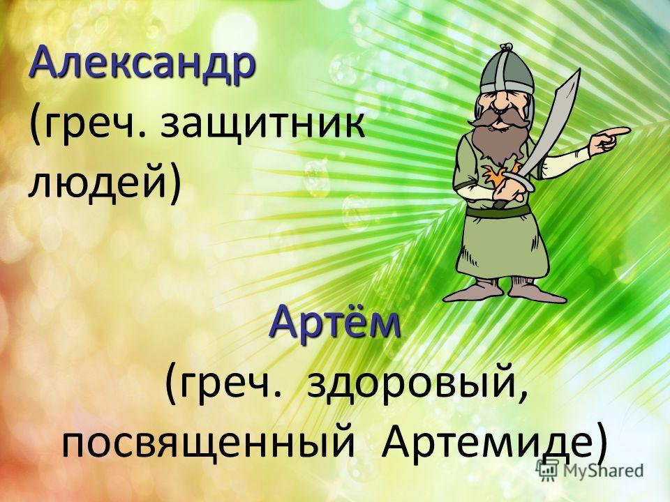 Артём Артём (греч. здоровый, посвященный Артемиде) Александр Александр (греч. защитник людей)
