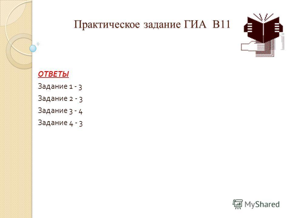 Практическое задание ГИА В11 Практическое задание ГИА В11 ОТВЕТЫ Задание 1 - 3 Задание 2 - 3 Задание 3 - 4 Задание 4 - 3