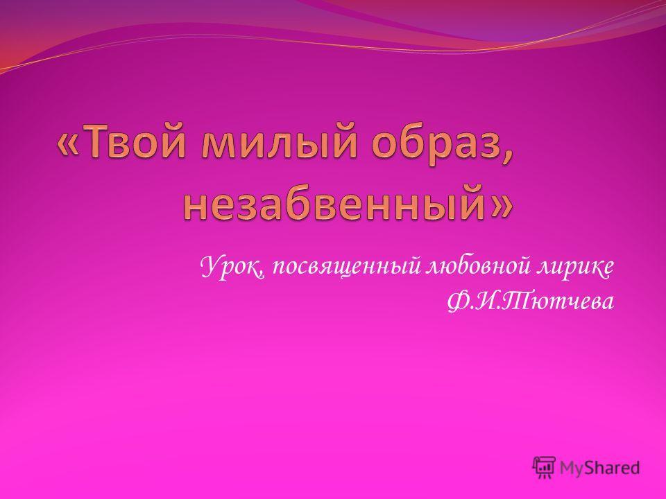 Урок, посвященный любовной лирике Ф.И.Тютчева