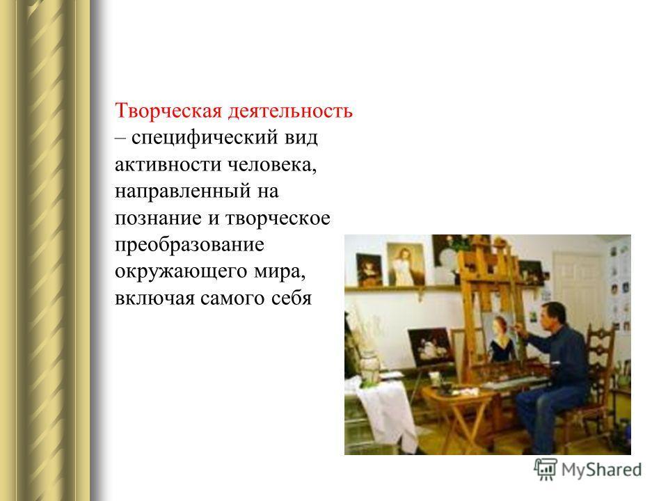 Творческая деятельность – специфический вид активности человека, направленный на познание и творческое преобразование окружающего мира, включая самого себя