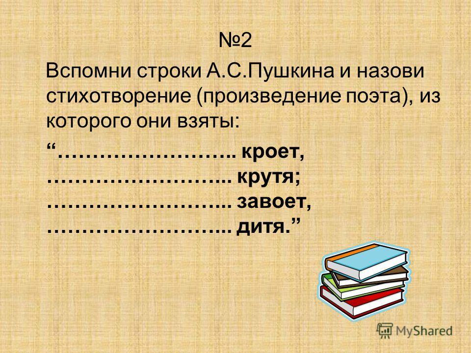 2 Вспомни строки А.С.Пушкина и назови стихотворение (произведение поэта), из которого они взяты: …………………….. кроет, ……………………... крутя; ……………………... завоет, ……………………... дитя.