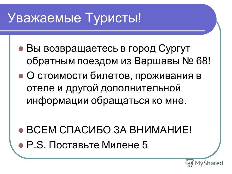 Уважаемые Туристы! Вы возвращаетесь в город Сургут обратным поездом из Варшавы 68! О стоимости билетов, проживания в отеле и другой дополнительной информации обращаться ко мне. ВСЕМ СПАСИБО ЗА ВНИМАНИЕ! P.S. Поставьте Милене 5