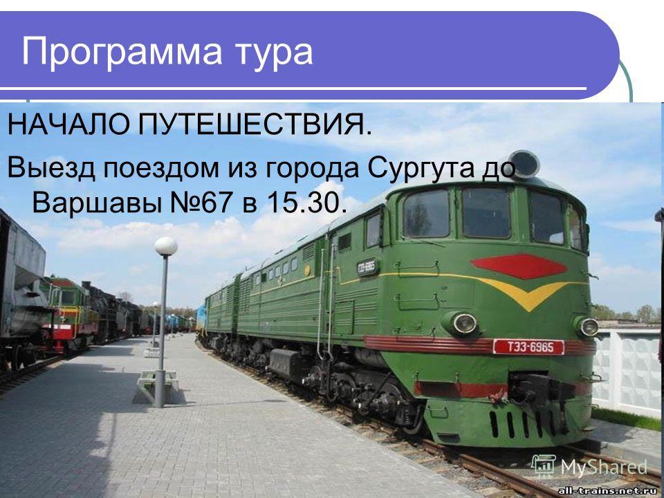 Программа тура НАЧАЛО ПУТЕШЕСТВИЯ. Выезд поездом из города Сургута до Варшавы 67 в 15.30.