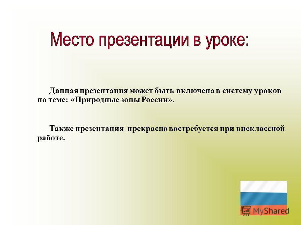 Данная презентация может быть включена в систему уроков по теме: «Природные зоны России». Также презентация прекрасно востребуется при внеклассной работе.