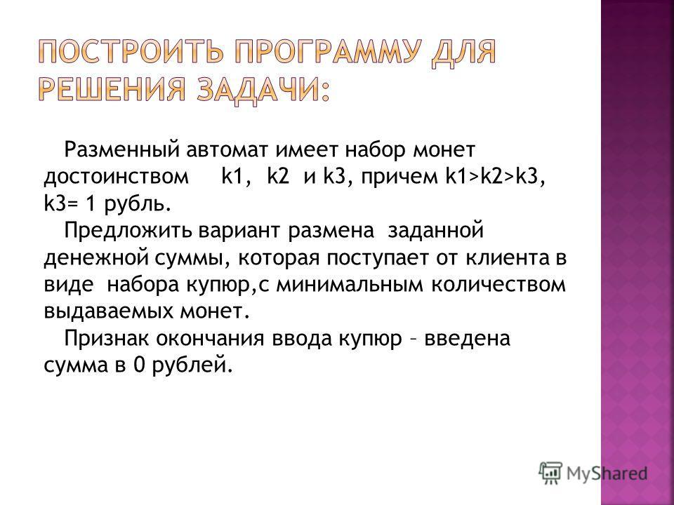 Разменный автомат имеет набор монет достоинством k1, k2 и k3, причем k1>k2>k3, k3= 1 рубль. Предложить вариант размена заданной денежной суммы, которая поступает от клиента в виде набора купюр,с минимальным количеством выдаваемых монет. Признак оконч