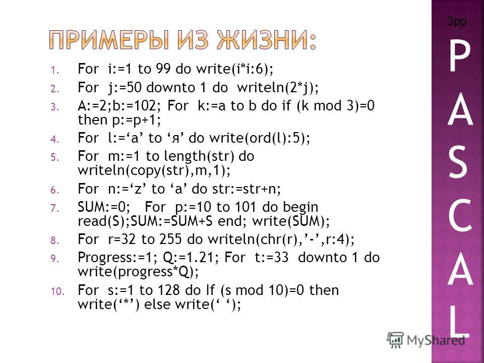 1. For i:=1 to 99 do write(i*i:6); 2. For j:=50 downto 1 do writeln(2*j); 3. A:=2;b:=102; For k:=a to b do if (k mod 3)=0 then p:=p+1; 4. For l:=a to я do write(ord(l):5); 5. For m:=1 to length(str) do writeln(copy(str),m,1); 6. For n:=z to a do str: