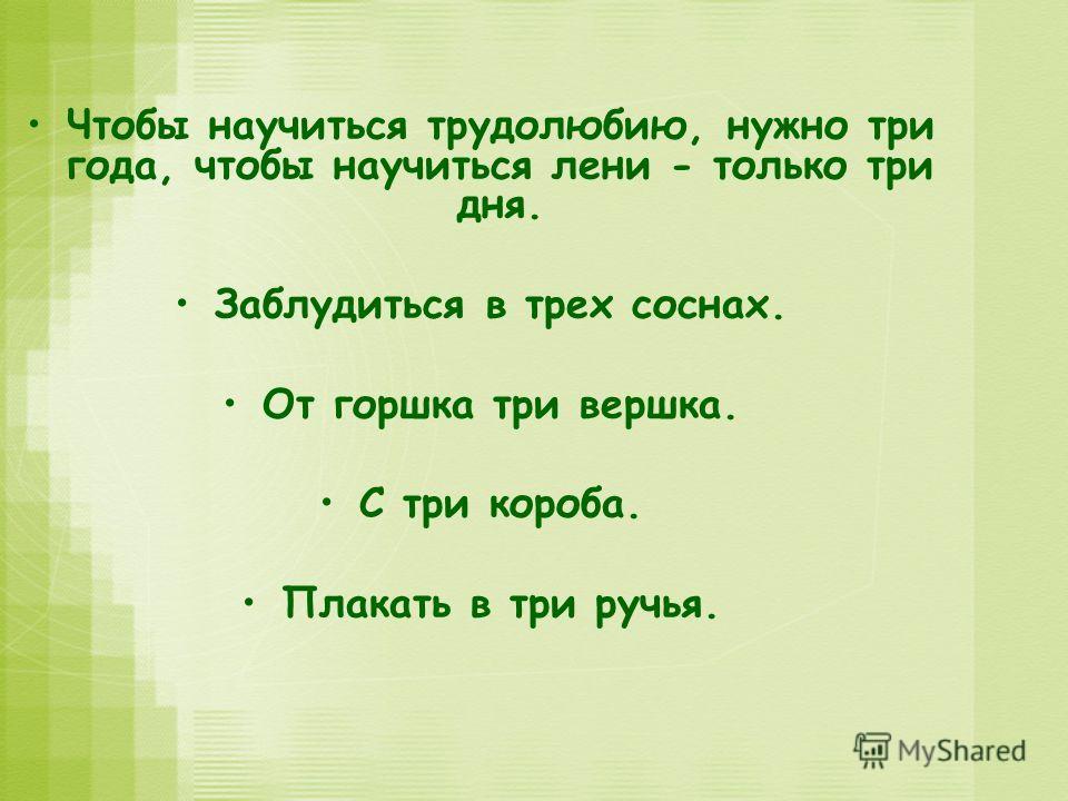 Чтобы научиться трудолюбию, нужно три года, чтобы научиться лени - только три дня. Заблудиться в трех соснах. От горшка три вершка. С три короба. Плакать в три ручья.