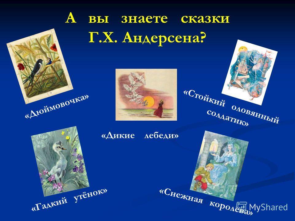 А вы знаете сказки Г.Х. Андерсена? «Снежная королева» «Дюймовочка» «Дикие лебеди» «Гадкий утёнок» «Стойкий оловянный солдатик»