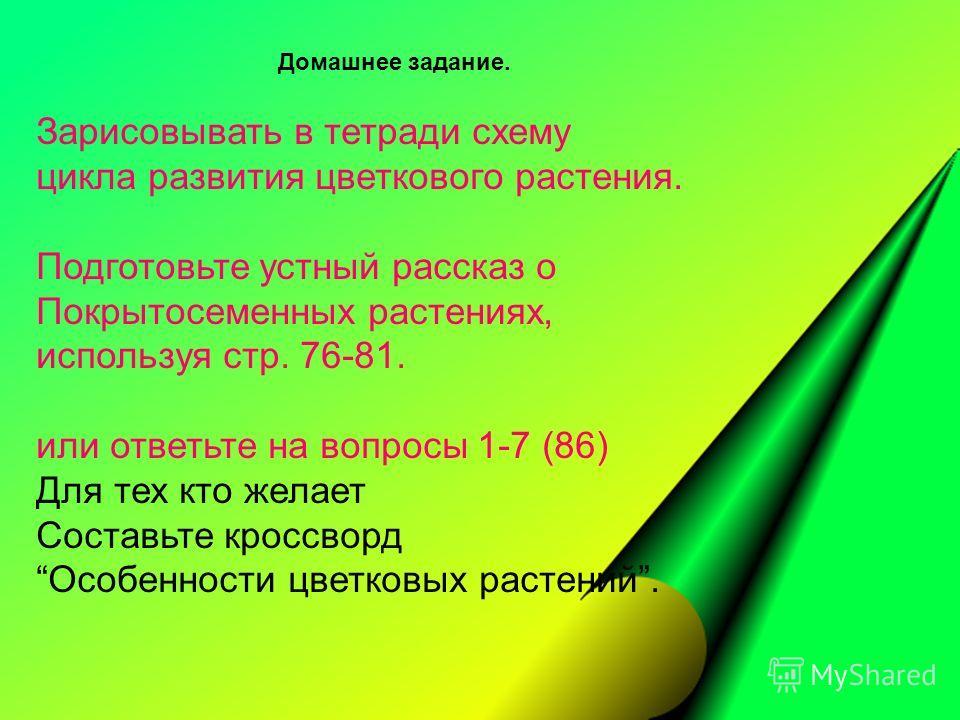 Домашнее задание. Зарисовывать в тетради схему цикла развития цветкового растения. Подготовьте устный рассказ о Покрытосеменных растениях, используя стр. 76-81. или ответьте на вопросы 1-7 (86) Для тех кто желает Составьте кроссворд Особенности цветк
