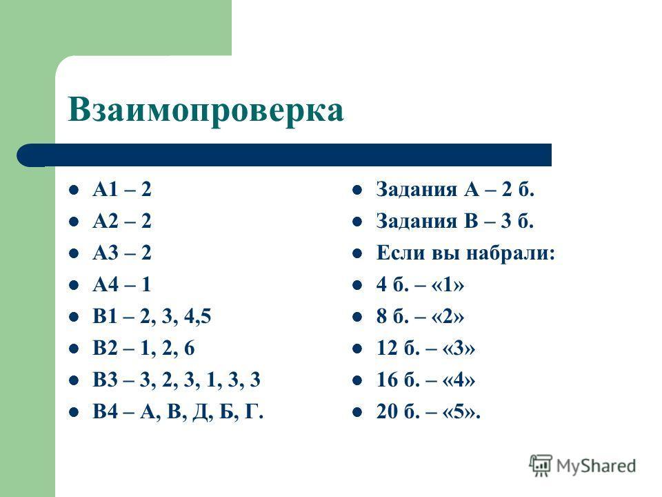 Взаимопроверка А1 – 2 А2 – 2 А3 – 2 А4 – 1 В1 – 2, 3, 4,5 В2 – 1, 2, 6 В3 – 3, 2, 3, 1, 3, 3 В4 – А, В, Д, Б, Г. Задания А – 2 б. Задания В – 3 б. Если вы набрали: 4 б. – «1» 8 б. – «2» 12 б. – «3» 16 б. – «4» 20 б. – «5».