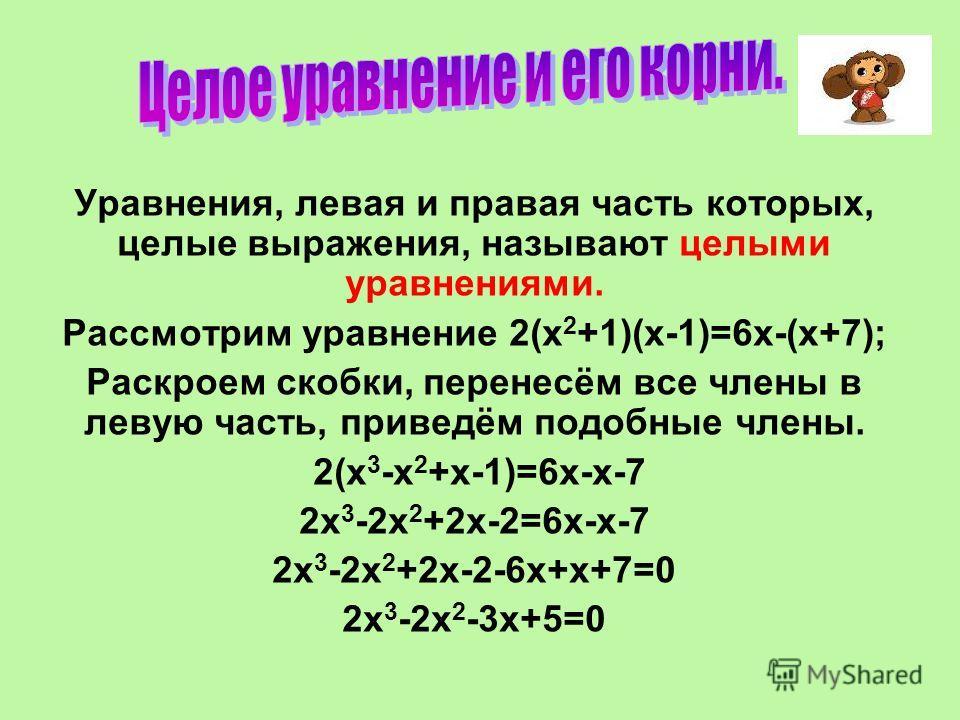 Уравнения, левая и правая часть которых, целые выражения, называют целыми уравнениями. Рассмотрим уравнение 2(х 2 +1)(х-1)=6х-(х+7); Раскроем скобки, перенесём все члены в левую часть, приведём подобные члены. 2(х 3 -х 2 +х-1)=6х-х-7 2х 3 -2х 2 +2х-2