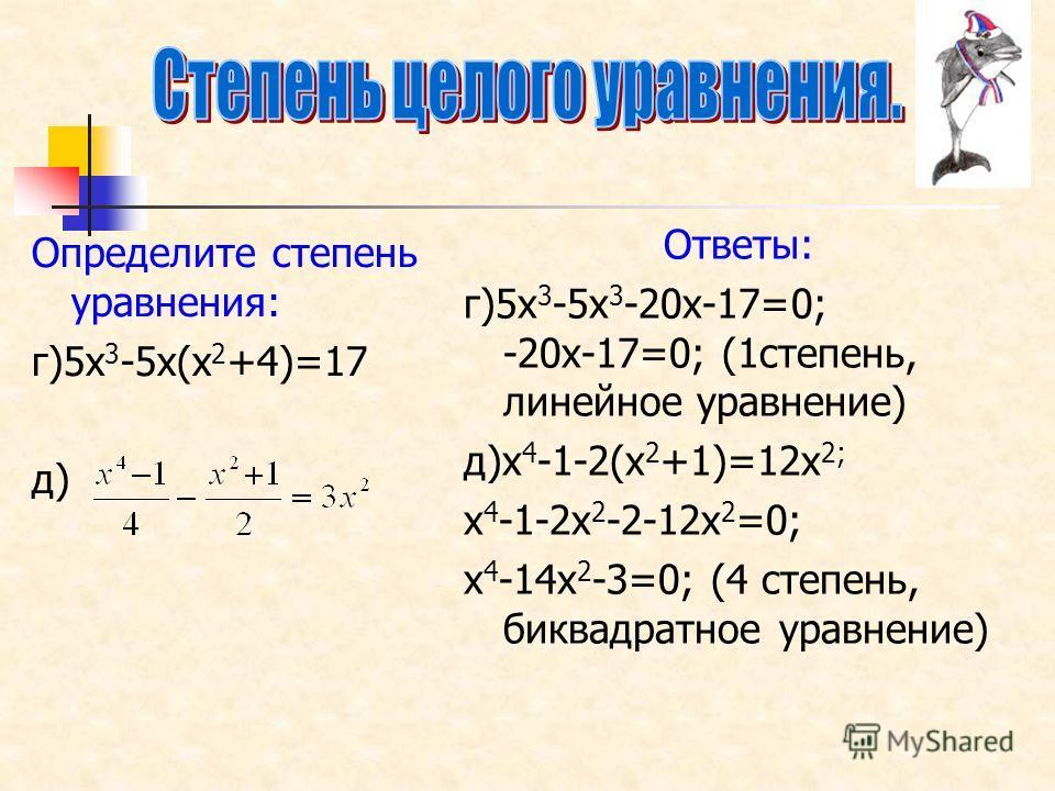 Определите степень уравнения: г)5х 3 -5х(х 2 +4)=17 д) Ответы: г)5х 3 -5х 3 -20х-17=0; -20х-17=0; (1степень, линейное уравнение) д)х 4 -1-2(х 2 +1)=12х 2; х 4 -1-2х 2 -2-12х 2 =0; х 4 -14х 2 -3=0; (4 степень, биквадратное уравнение)