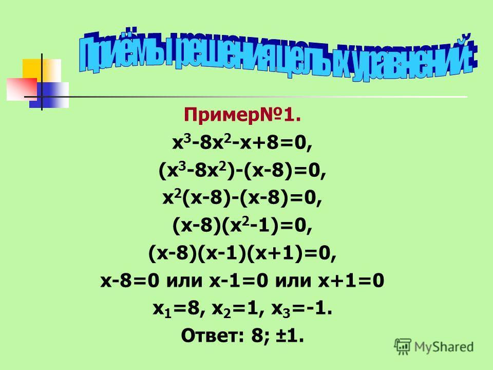 Пример1. х 3 -8х 2 -х+8=0, (х 3 -8х 2 )-(х-8)=0, х 2 (х-8)-(х-8)=0, (х-8)(х 2 -1)=0, (х-8)(х-1)(х+1)=0, х-8=0 или х-1=0 или х+1=0 х 1 =8, х 2 =1, х 3 =-1. Ответ: 8; ±1.