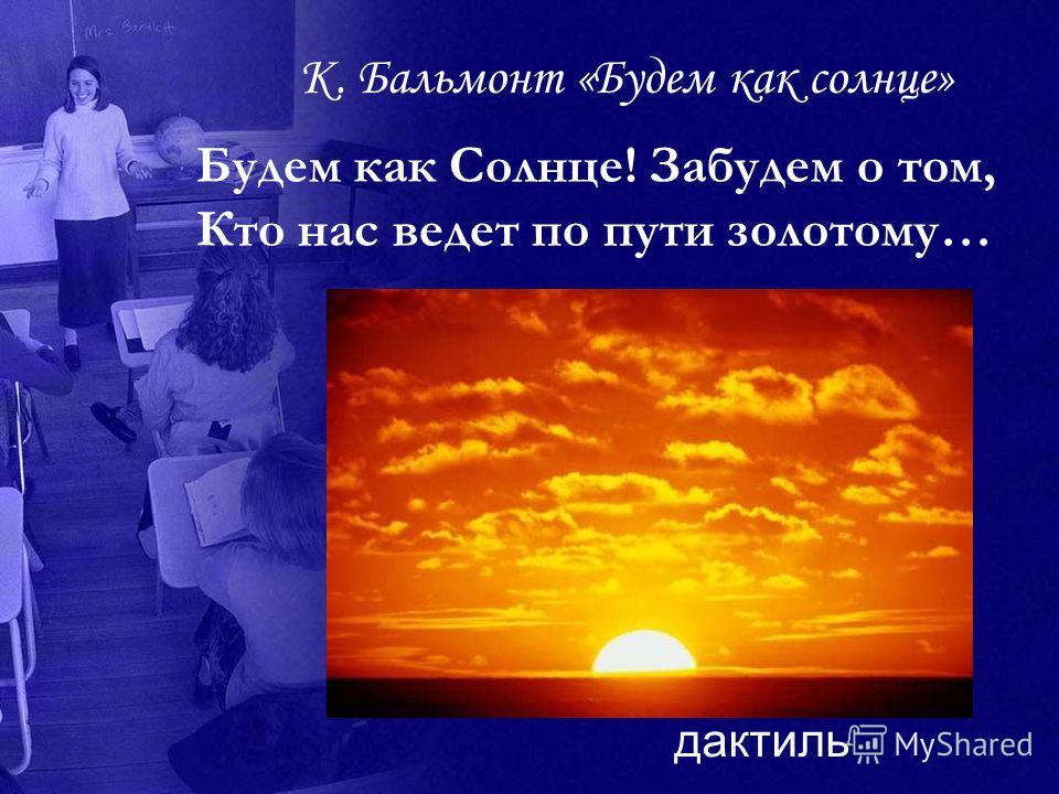 К. Бальмонт «Будем как солнце» Будем как Солнце! Забудем о том, Кто нас ведет по пути золотому… дактиль