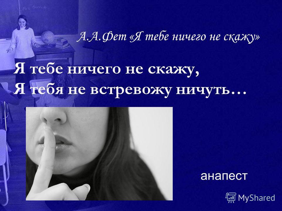 А.А.Фет «Я тебе ничего не скажу» Я тебе ничего не скажу, Я тебя не встревожу ничуть… анапест