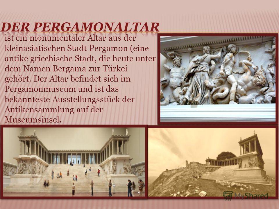 ist ein monumentaler Altar aus der kleinasiatischen Stadt Pergamon (eine antike griechische Stadt, die heute unter dem Namen Bergama zur Türkei gehört. Der Altar befindet sich im Pergamonmuseum und ist das bekannteste Ausstellungsstück der Antikensam