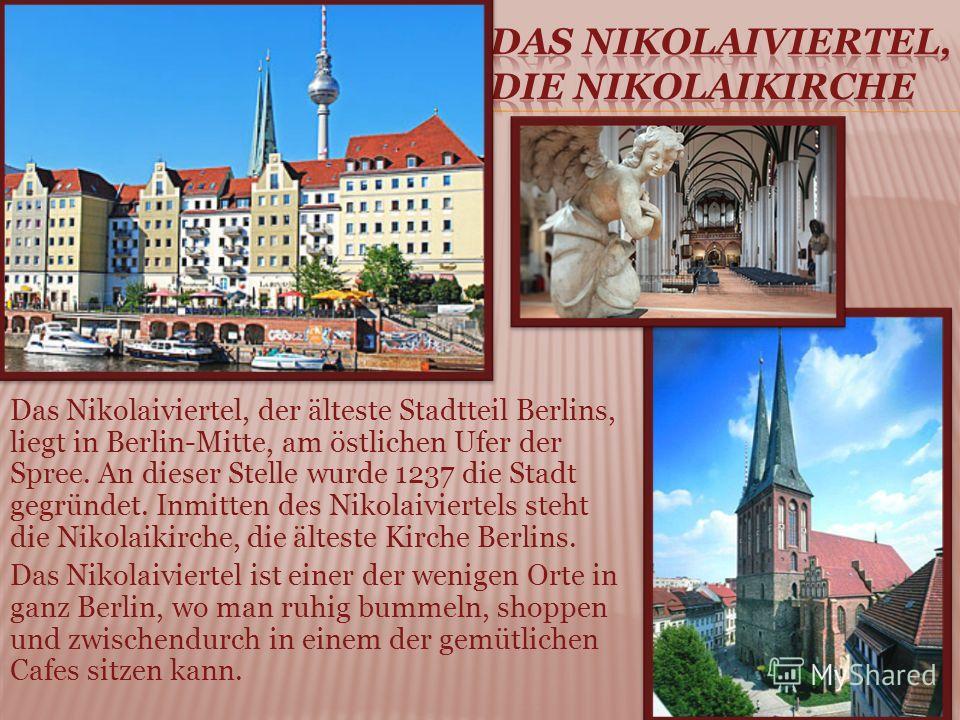 Das Nikolaiviertel, der älteste Stadtteil Berlins, liegt in Berlin-Mitte, am östlichen Ufer der Spree. An dieser Stelle wurde 1237 die Stadt gegründet. Inmitten des Nikolaiviertels steht die Nikolaikirche, die älteste Kirche Berlins. Das Nikolaiviert