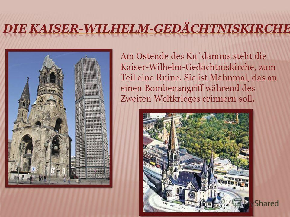 Am Ostende des Ku´damms steht die Kaiser-Wilhelm-Gedächtniskirche, zum Teil eine Ruine. Sie ist Mahnmal, das an einen Bombenangriff während des Zweiten Weltkrieges erinnern soll.