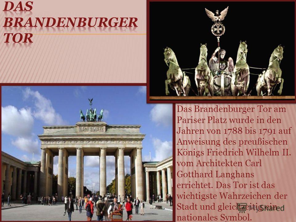 Das Brandenburger Tor am Pariser Platz wurde in den Jahren von 1788 bis 1791 auf Anweisung des preußischen Königs Friedrich Wilhelm II. vom Architekten Carl Gotthard Langhans errichtet. Das Tor ist das wichtigste Wahrzeichen der Stadt und gleichzeiti