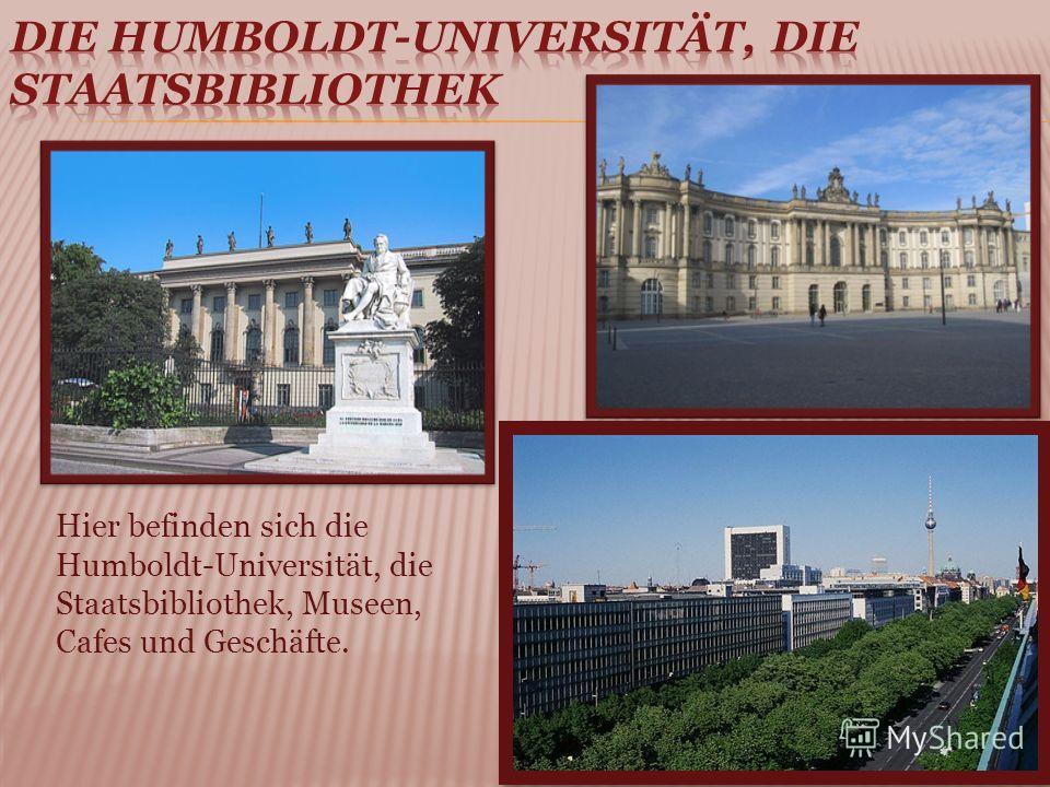 Hier befinden sich die Humboldt-Universität, die Staatsbibliothek, Museen, Cafes und Geschäfte.