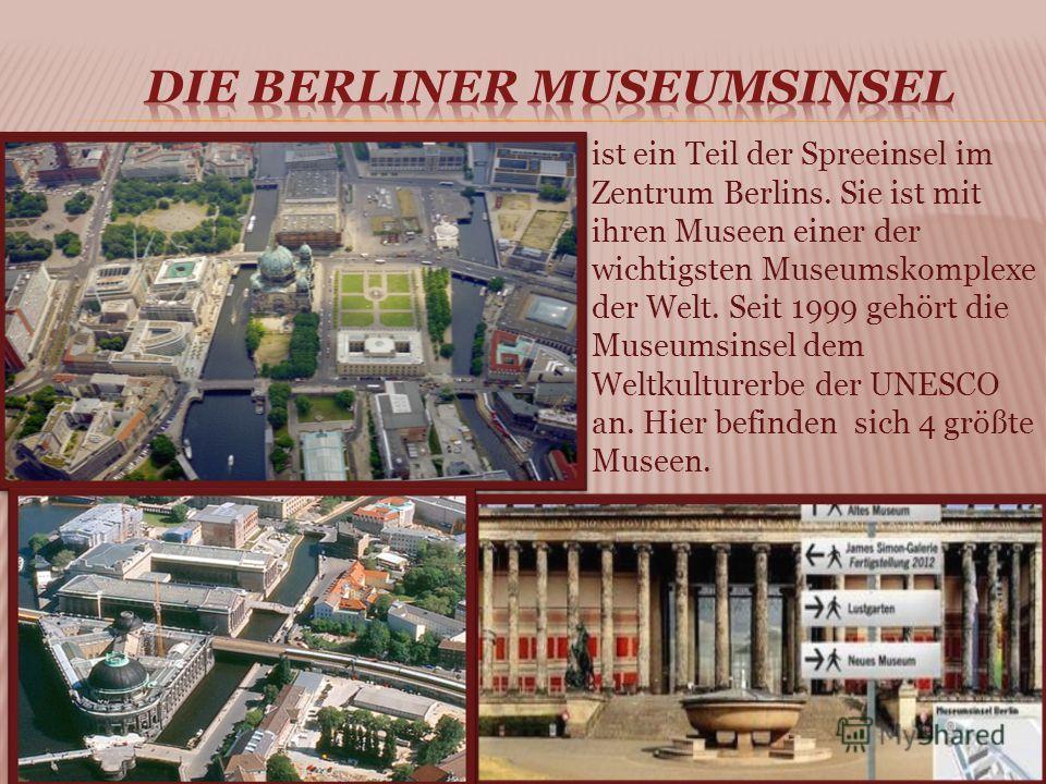 ist ein Teil der Spreeinsel im Zentrum Berlins. Sie ist mit ihren Museen einer der wichtigsten Museumskomplexe der Welt. Seit 1999 gehört die Museumsinsel dem Weltkulturerbe der UNESCO an. Hier befinden sich 4 größte Museen.