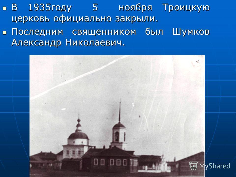 В 1935году 5 ноября Троицкую церковь официально закрыли. В 1935году 5 ноября Троицкую церковь официально закрыли. Последним священником был Шумков Александр Николаевич. Последним священником был Шумков Александр Николаевич.